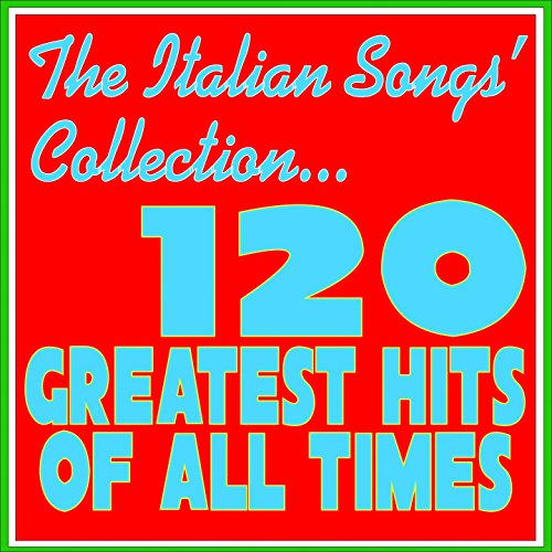 The Italian Songs' Collection... 120 Greatest Hits of All Times