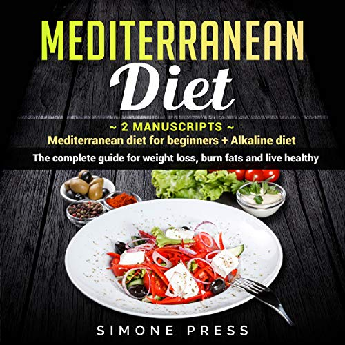 Mediterranean Diet: 2 Manuscripts - Mediterranean Diet for Beginners + Alkaline Diet.: The Complete Guide for Weight Loss, Burn Fats and Live Healthy by Simone Press