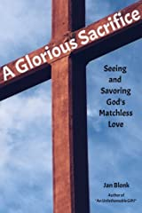 A Glorious Sacrifice: Seeing and Savoring God's Matchless Love Kindle Edition