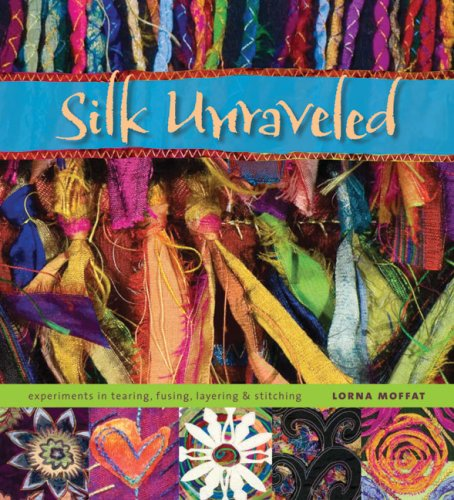 Silk Unraveled: Experiments in Tearing, Fusing, Layering & (Painting Silk Fabric)