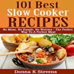 101 Best Slow Cooker Recipes: No Mess, No Hassle, No Worries : The Perfect Way to a Perfect Meal | Donna K Stevens