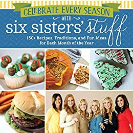 Celebrate Every Season with Six Sisters' Stuff: 150+ Recipes, Traditions, and Fun Ideas for Each Month of the Year by [Six Sisters' Stuff]