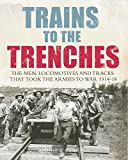 Trains to the Trenches: The Men, Locomotives and Tracks That Took the Armies to War 1914-18