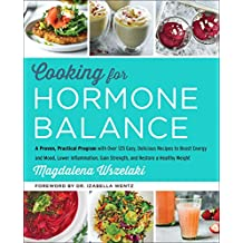 Cooking for Hormone Balance: A Proven, Practical Program with Over 125 Easy, Delicious Recipes to Boost Energy and Mood, Lower Inflammation, Gain Strength, and Restore a Healthy Weight