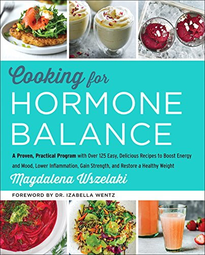 Cooking for Hormone Balance: A Proven, Practical Program with Over 125 Easy, Delicious Recipes to Boost Energy and Mood, Lower Inflammation, Gain Strength, and Restore a Healthy Weight cover
