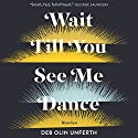 Wait Till You See Me Dance: Stories Audiobook by Deb Olin Unferth Narrated by Deb Olin Unferth, Edward Carey