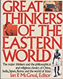 Great Thinkers of the Eastern World: The Major Thinkers and the Philosophical and Religious Classics of China, India, Japan, Korea, and the World of Islam