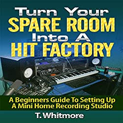 Turn Your Spare Room into a Hit Factory: A Beginner's Guide to Setting Up a Mini Home Recording Studio