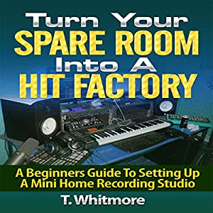 Turn Your Spare Room into a Hit Factory: A Beginner's Guide to Setting Up a Mini Home Recording Studio Audiobook