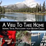 A View To Take Home: Inspiring Travel Photography from Western Canada by Wilko van de Kamp (2014-10-24)