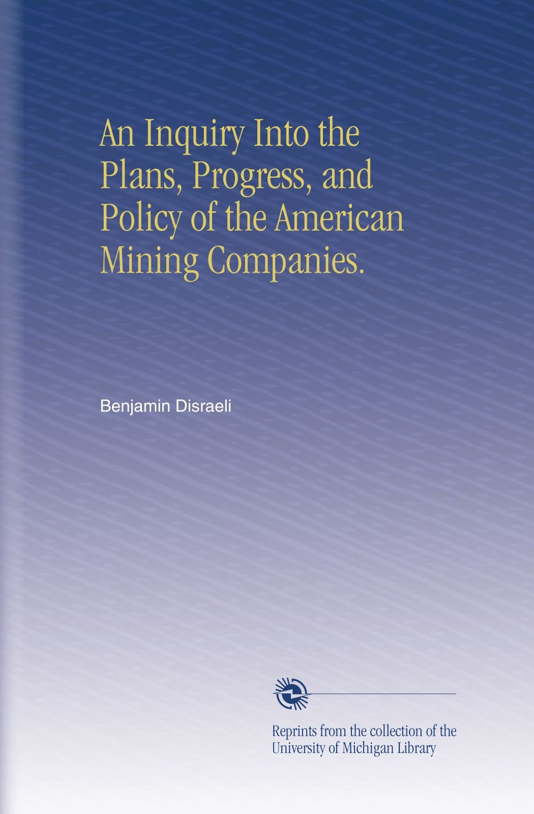 Read Online An Inquiry Into the Plans, Progress, and Policy of the American Mining Companies. PDF