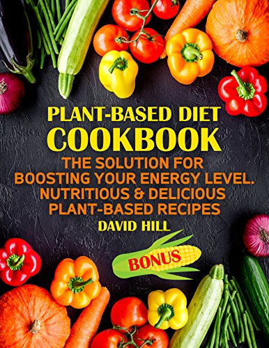 Plant-based diet cookbook. The solution for boosting your energy level.: Nutritious & delicious plant-based recipes. by David  Hill