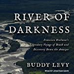 River of Darkness: Francisco Orellana's Legendary Voyage of Death and Discovery Down the Amazon | Buddy Levy