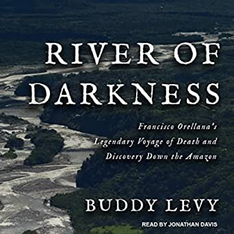 Read River Of Darkness Francisco Orellanas Legendary Voyage Of Death And Discovery Down The Amazon By Buddy Levy