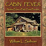 Cabin Fever: Notes from a Part-Time Pioneer | William L. Sullivan