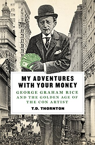 My Adventures with Your Money: George Graham Rice and the Golden Age of the Con Artist