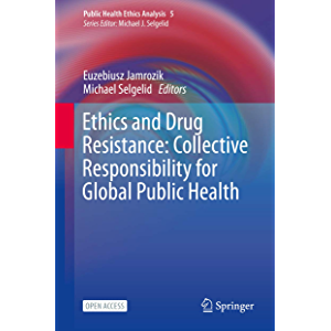 Ethics and Drug Resistance: Collective Responsibility for Global Public Health (Public Health Ethics Analysis Book 5)