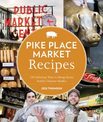 Pike Place Market Recipes: 130 Delicious Ways to Bring Home Seattle's Famous Market by Jess Thomson