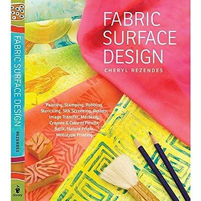 Fabric Surface Design: Painting, Stamping, Rubbing, Stenciling, Silk Screening, Resists, Image Transfer, Marbling, Crayons & Colored Pencils, Batik, Nature Prints, Monotype Printing