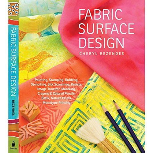 (Fabric Surface Design: Painting, Stamping, Rubbing, Stenciling, Silk Screening, Resists, Image Transfer, Marbling, Crayons & Colored Pencils, Batik, Nature Prints, Monotype Printing)