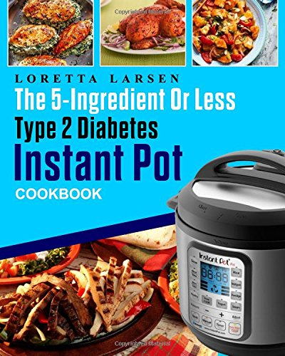 The 5-Ingredient or Less Type 2 Diabetes Instant Pot Cookbook: The Most Effective, Easy and Time-Saving Approach to Help Your Diabetes Living With 150 Flavorful Instant Pot Pressure Cooker Recipes by Loretta Larsen