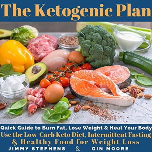 The Ketogenic Plan: Quick Guide to Burn Fat, Lose Weight and Heal Your Body: Use the Low-Carb Keto Diet, Intermittent Fasting and Healthy Food for Weight Loss by Jimmy Stephens, Gin Moore
