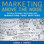 Marketing Above the Noise: Achieve Strategic Advantage with Marketing That Matters | Linda J. Popky