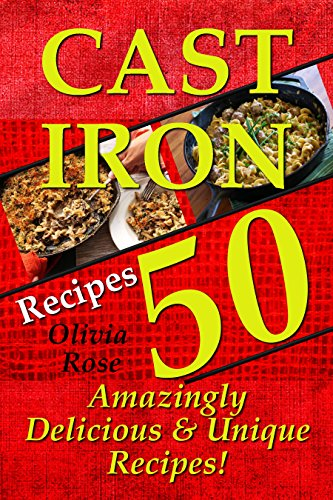 Cast Iron Recipes - 50 Amazingly Delicious & Unique Recipes - by Olivia Rose