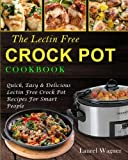 The Lectin Free Crock Pot Cookbook: Quick, Easy & Delicious Lectin Free Crock Pot Recipes For Smart People (Lectin Free Diet)