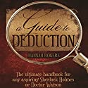 A Guide to Deduction: The Ultimate Handbook for Any Aspiring Sherlock Holmes or Doctor Watson Audiobook by Hannah Rogers Narrated by Steve White