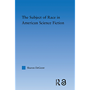 The Subject of Race in American Science Fiction (Literary Criticism and Cultural Theory)