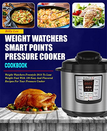 Weight Watchers Smart Points Pressure Cooker Cookbook: Weight Watchers Freestyle 2018 To Lose Weight Fast With 120 Easy And Flavored Recipes For Your Pressure Cooker by Billy  Lee