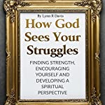 How God Sees Your Struggles: Encouraging Yourself, Finding Strength and Developing a Spiritual Perspective | Lynn R Davis