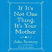 If It's Not One Thing, It's Your Mother Audiobook by Julia Sweeney Narrated by Julia Sweeney