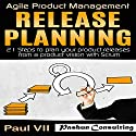 Agile Product Management: Release Planning: 21 Steps to Plan Your Product Releases from a Product Vision with Scrum Audiobook by  Paul VII Narrated by Randal Schaffer