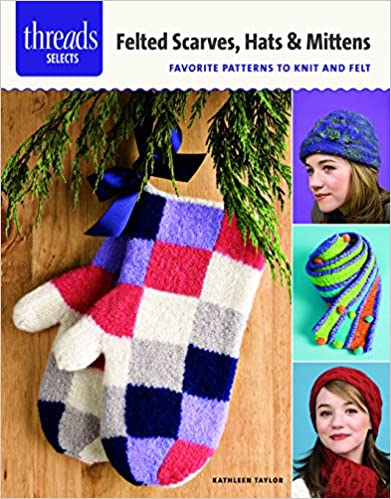 Felted Scarves, Hats & Mittens: Favorite Patterns to Knit and Felt (Threads Selects)