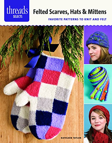 Felted Scarves, Hats & Mittens: favorite patterns to knit and felt (Threads Selects) -