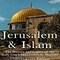 Jerusalem and Islam: The History and Legacy of the Holy City's Importance to Muslims Audiobook by  Charles River Editors Narrated by Scott Clem
