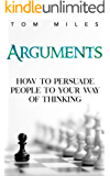 Arguments: How To Persuade Others To Your Way Of Thinking (Semantics, Arguments, Debating)