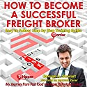 How to Become a Successful Freight Broker: My Journey from Fast Food Manager to Freight Broker Audiobook by George A Stewart Narrated by Maxwell Zener