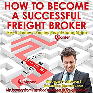 How to Become a Successful Freight Broker: My Journey from Fast Food Manager to Freight Broker Audiobook