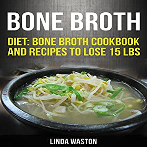 Bone Broth: Recipes to Lose 15 lbs, Reverse Aging, Improve Your Health & Reduce Wrinkles Audiobook
