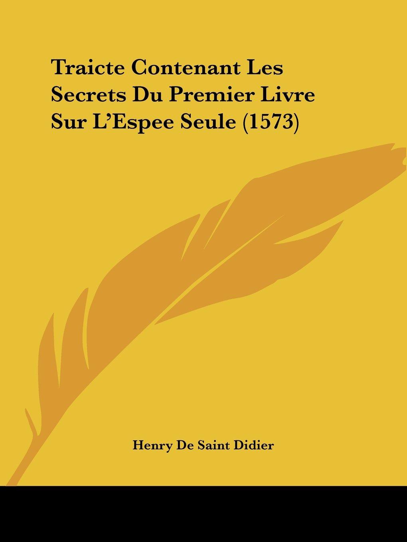 Read Online Traicte Contenant Les Secrets Du Premier Livre Sur L'Espee Seule (1573) (French Edition) pdf