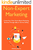 Non-Expert Marketing: Create Your Own Home-Based Marketing Business Through eBay or Service Selling