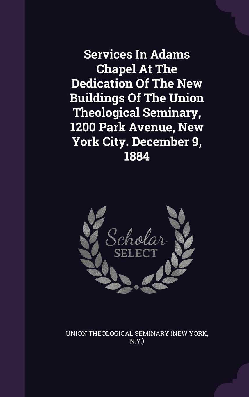 Read Online Services In Adams Chapel At The Dedication Of The New Buildings Of The Union Theological Seminary, 1200 Park Avenue, New York City. December 9, 1884 PDF