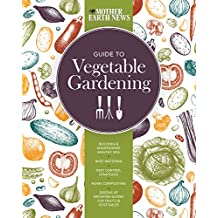 The Mother Earth News Guide to Vegetable Gardening: Building and Maintaining Healthy Soil * Wise Watering * Pest Control Strategies * Home Composting * Dozens of Growing Guides for Fruits and Vegetables