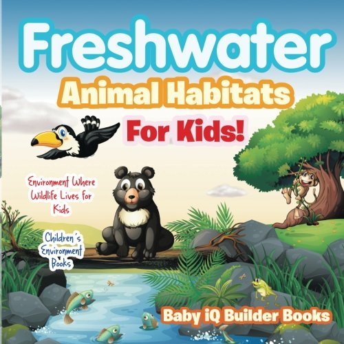 Freshwater- Animal Habitats for Kids! Environment Where Wildlife Lives for Kids - Children's Environment Books
