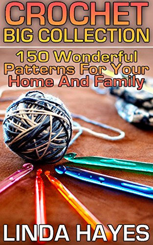 Crochet Big Collection: 150 Wonderful Patterns For Your Home And Family: (Crochet Patterns, Crochet Stitches, Crochet Book)