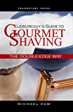 Leisureguy's Guide to Gourmet Shaving the Double-Edge Way (English Edition)