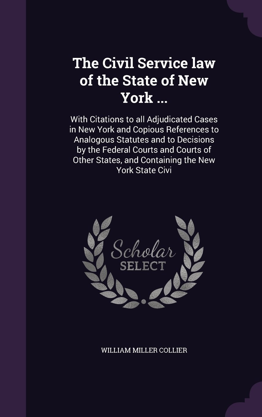 The Civil Service Law of the State of New York .: With Citations to All  Adjudicated Cases in New York and Copious References to Analogous Statutes  and ...